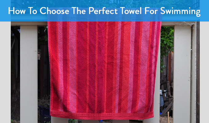 How To Choose The Perfect Towel For Swimming