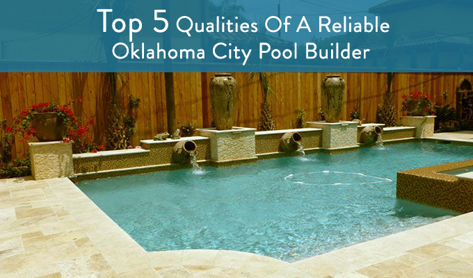 Top 5 qualities of an oklahoma city pool builder jc soon for Top pool builders